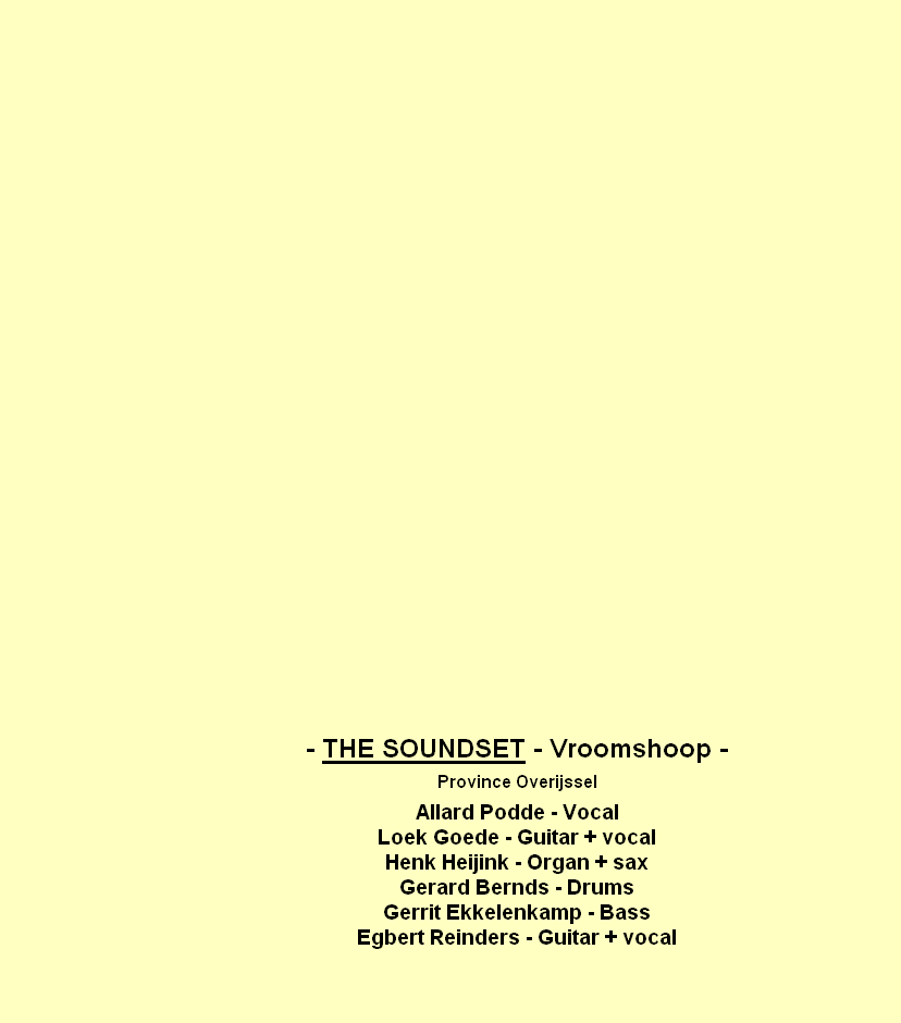 - THE SOUNDSET - Vroomshoop -  Province Overijssel  Allard Podde - Vocal Loek Goede - Guitar + vocal Henk Heijink - Organ + sax Gerard Bernds - Drums Gerrit Ekkelenkamp - Bass Egbert Reinders - Guitar + vocal
