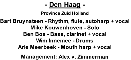 - Den Haag -  Province Zuid Holland  Bart Bruynsteen - Rhythm, flute, autoharp + vocal Mike Kouwenhoven - Solo Ben Bos - Bass, clarinet + vocal Wim Innemee - Drums Arie Meerbeek - Mouth harp + vocal  Management: Alex v. Zimmerman